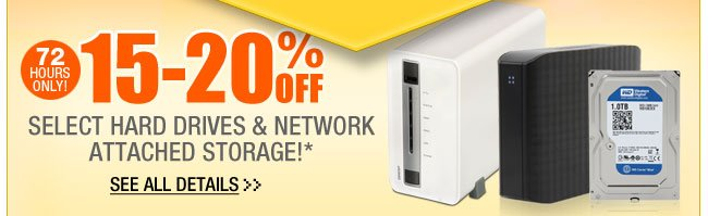 72 HOURS ONLY! 15-20% OFF SELECT HARD DRIVES & NETWORK ATTACHED STORAGE!*