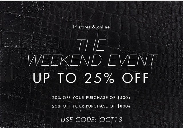 In stores & online | THE WEEKEND EVENT | UP TO 25% OFF | 20% OFF YOUR PURCHASE OF $400+ | 25% OFF YOUR PURCHASE OF $800+