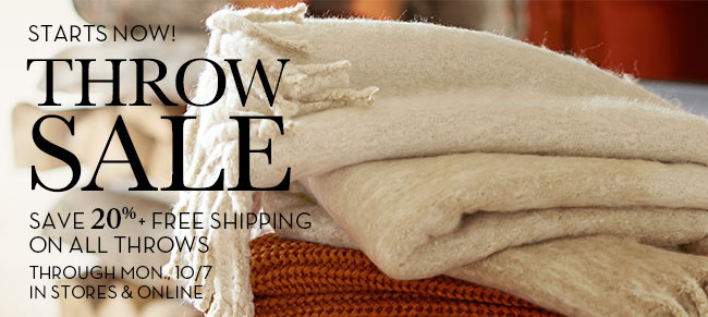 STARTS NOW! THROW SALE - SAVE 20% + FREE SHIPPING ON ALL THROWS - THOUGH MON., 10/7 IN STORES & ONLINE