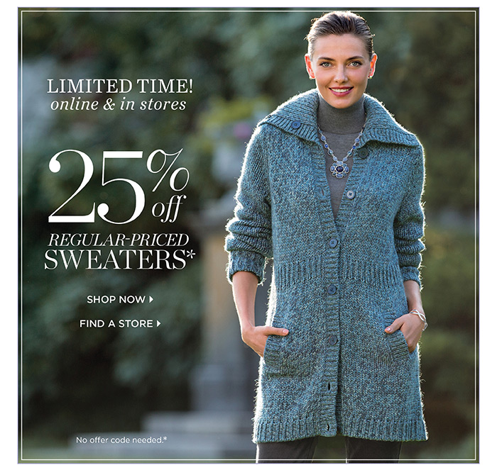 Limited Time online and in stores! 25% off regular-priced sweaters. No offer code needed.