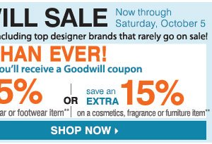 he Goodwill® Sale Now Better Than Ever! Save on nearly everything, including your favorite brands that rarely go on sale! Tuesday, October 1 - Saturday, October 5 For each item donated, you'll earn a coupon. Save an extra 30% on your regular or sale price apparel or fine jewelry item** or Save an extra 20% on your regular or sale price dresses, outerwear or footwear item** or Save an extra 15% on your cosmetics, fragrance, home or furniture item** SHOP NOW.