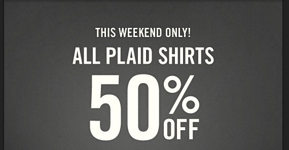THIS WEEKEND ONLY! ALL PLAID  SHIRTS 50% OFF