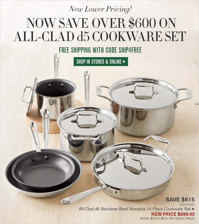 New Lower Pricing! - NOW SAVE OVER $600 ON ALL-CLAD d5 COOKWARE SET - FREE SHIPPING WITH CODE SHIP4FREE - SHOP IN STORES & ONLINE