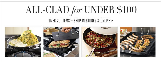 ALL-CLAD FOR UNDER $100 - OVER 20 ITEMS – SHOP IN STORES & ONLINE