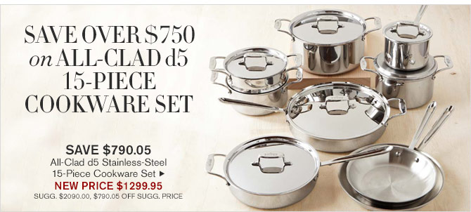 SAVE OVER $750 ON ALL-CLAD d5 15-PIECE COOKWARE SET -- SAVE $790.05 - All-Clad d5 Stainless-Steel 15-Piece Cookware Set - NEW PRICE $1299.95 (SUGG. $2090.00, $790.05 OFF SUGG. PRICE)