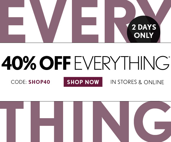 2 DAYS ONLY 40% OFF EVERYTHING* CODE: SHOP40 IN STORES & ONLINE SHOP NOW