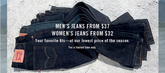 Men's jeans from $37 Women's jeans from $32 Your favorite fits—at our lowest price of the season. For a limited time only.