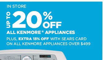 IN STORE | UP TO 20% OFF ALL KENMORE® APPLIANCES | Plus, Extra 15% Off with Sears Card on All KENMORE Appliances over $499