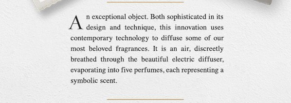 An exceptional object. Both sophisticated in its design and technique, this innovation uses contemporary technology to diffuse some of our most beloved fragrances. It is an air, discreetly breathed through the beautiful electric diffuser, evaporating into five perfumes, each representing a symbolic scent. SHOP NOW.