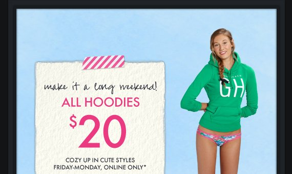 make it a long weekend! ALL HOODIES $20 COZY UP IN CUTE STYLES FRIDAY-MONDAY, ONLINE ONLY*
