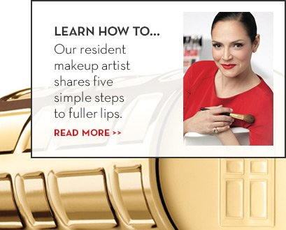 LEARN HOW TO… Our resident makeup artist shares five simple steps to fuller lips. READ MORE.