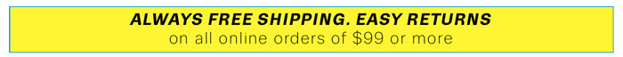 Always free shipping. Easy returns on all online orders of $99 or more