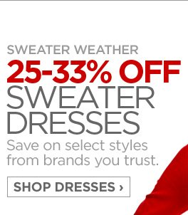 SWEATER WEATHER  25-33% OFF SWEATER DRESSES  Save on select styles from brands you trust.  SHOP DRESSES ›