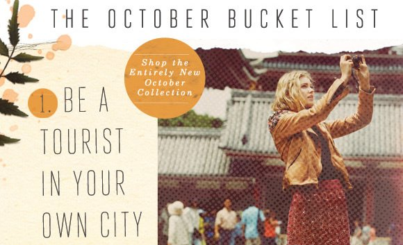 The October Bucket List: Be a tourist in your own city! Get back to nature! Be someone else for a night! Take a staycation! Try something completely new! Make October a month of firsts and shop the entirely new October collection!