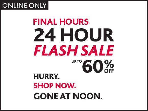 ONLINE ONLY. FINAL HOURS. 24 HOUR FLASH SALE.  UP TO 60% OFF. HURRY. SHOP NOW. GONE AT NOON.