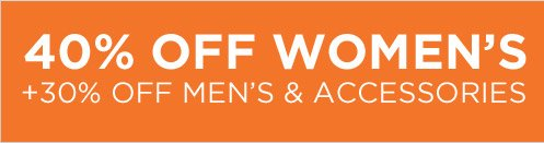 40% OFF WOMEN'S + 30% OFF MEN'S & ACCESSORIES