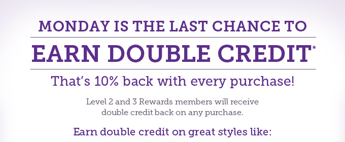 Monday is the last chance to earn double credit. That's 10% back with every purchase! Level 2 and 3 Rewards members will receive double credit back on any purchase. Earn double credit on great styles like: