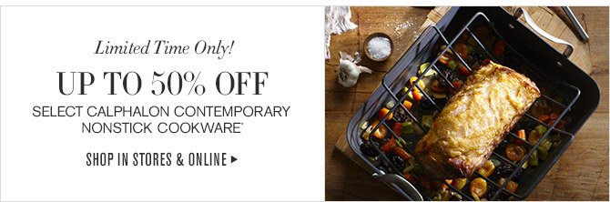 Limited Time Only! -- UP TO 50% OFF SELECT CALPHALON CONTEMPORARY NONSTICK COOKWARE* -- SHOP IN STORES & ONLINE