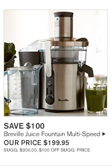 SAVE $100 -- Breville Juice Fountain Multi-Speed, OUR PRICE $199.95 -- SUGG. $300.00, $100 OFF SUGG. PRICE