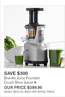 SAVE $300 -- Breville Juice Fountain Crush Slow Juicer, OUR PRICE $299.95 -- SUGG. $600.00, $300 OFF SUGG. PRICE