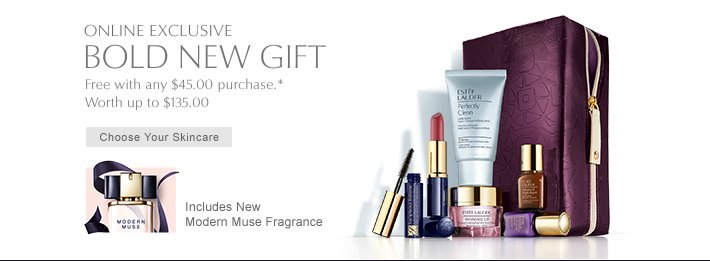 ONLINE EXCLUSIVE BOLD NEW GIFT Free with any $45.00 purchase. Worth up to $135.00  CHOOSE YOUR SKINCARE >>  Includes New Modern Muse Fragrance »