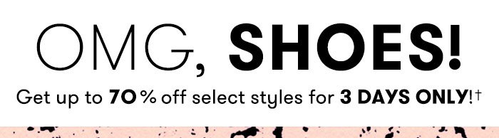 OMG, SHOES! Get up to 70% off select styles for 3 Days Only!