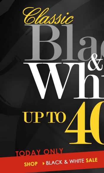 CLASSIC Black and White Styles, Up to 40% OFF, TODAY ONLY!