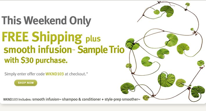 this weekend only. FREE Shipping plus smooth infusion™ Sample Trio with $30 purchase. shop now.