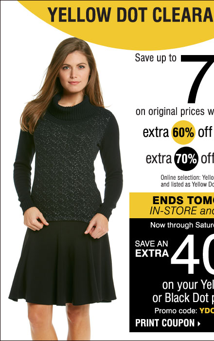 YELLOW DOT CLEARANCE Save up to 75% on original prices when you take an extra 60% off yellow dot extra 70% off black dot** Online selection: Yellow Dot & Black Dot combined and listed as Yellow Dot. Prices reflect final savings. STARTS TODAY IN-STORE & ONLINE! Take an extra 25% off any Yellow Dot or Black Dot purchase*** Now through Saturday, October 5 Promo code: YDOCTOBER25 Print coupon