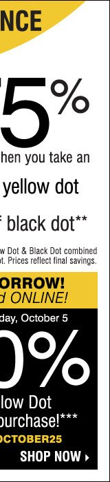 YELLOW DOT CLEARANCE Save up to 75% on original prices when you take an extra 60% off yellow dot extra 70% off black dot** Online selection: Yellow Dot & Black Dot combined and listed as Yellow Dot. Prices reflect final savings. STARTS TODAY IN-STORE & ONLINE! Take an extra 25% off any Yellow Dot or Black Dot purchase*** Now through Saturday, October 5 Promo code: YDOCTOBER25 SHOP NOW