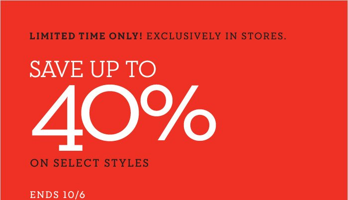 LIMITED TIME ONLY! EXCLUSIVELY IN STORES. SAVE UP TO 40% ON SELECT STYLES | ENDS 10/6