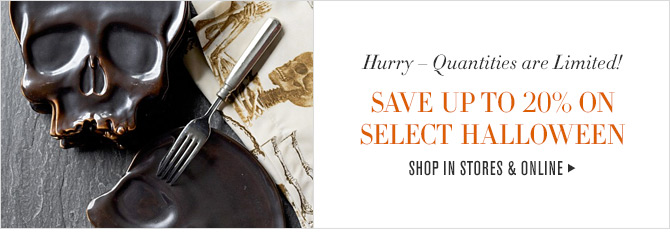 Hurry - Quantities are Limited! SAVE UP TO 20% ON SELECT HALLOWEEN -- SHOP IN STORES & ONLINE