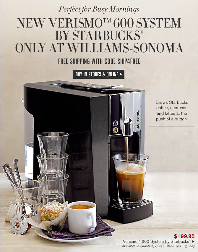 Perfect for Busy Morning - NEW VERISMO(TM) 600 SYSTEM BY STARBUCKS(R) ONLY AT WILLIAMS-SONOMA -- FREE SHIPPING WITH CODE SHIP4FREE -- BUY IN STORES & ONLINE
