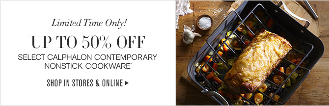 Limited Time Only! UP TO 50% OFF -- SELECT CALPHALON CONTEMPORARY NONSTICK COOKWARE* -- SHOP IN STORES & ONLINE