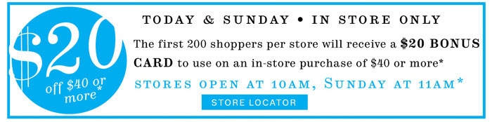 First 200  in-store shoppers receive a $20 bonus card*. Store Locator