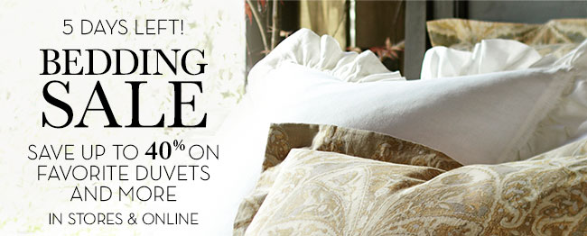 5 DAYS LEFT! BEDDING SALE - SAVE UP TO 40% ON FAVORITE DUVETS AND MORE - IN STORES &amp ONLINE