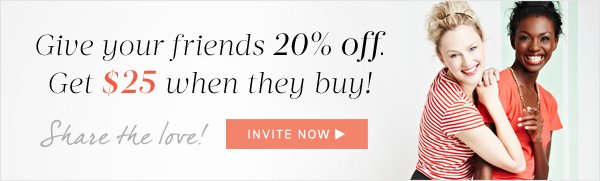 Give your friends 20% off. Get $25 when they buy! Invite Now