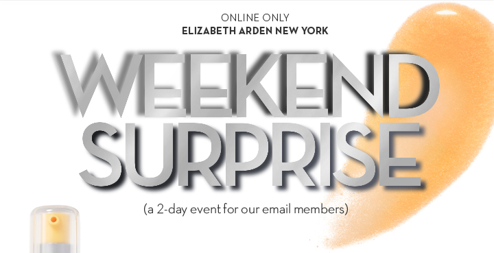 ONLINE ONLY. ELIZABETH ARDEN NEW YORK. WEEKEND SURPRISE (a 2-day event for our email members).