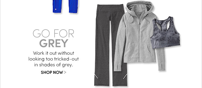GO FOR GREY. SHOP NOW