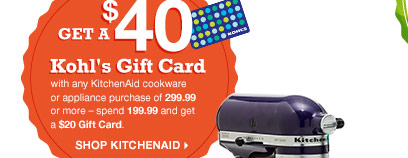 Get a $40 Kohl's Gift Card with select KitchenAid cookware or appliance purchases of 299.99 or more – spend 199.99 and get a $20 Gift Card. SHOP KITCHENAID.