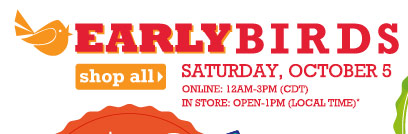 Early Birds Saturday, October 5. Online: 12AM-3PM (CDT) In store: Open-1PM (local time). Shop all.