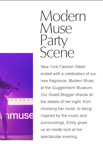 Modern Muse Party  New York Fashion week ended with a celebration of our new fragrance Modern Muse at the Guggenheim Museum. Our Guest Blogger shares all the details of her night: from choosing her muse and finding the perfect dress, to being inspired by the music and surroundings, Emily gives us an inside look at her spectacular evening.