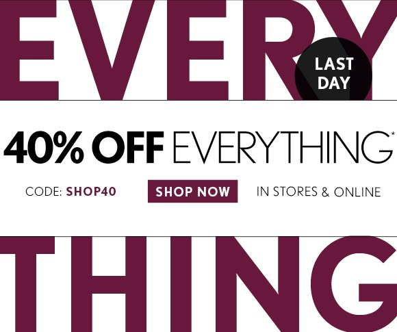 LAST DAY  40% OFF EVERYTHING* CODE: SHOP40 IN STORES & ONLINE SHOP NOW