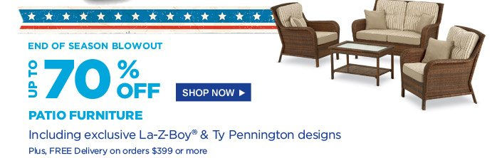 End of Season Blowout | Up to 70% off patio furniture | Including exclusive La-Z-Boy(R) & Ty Pennington designs | Plus, FREE Delivery on orders $399 or more | Shop Now