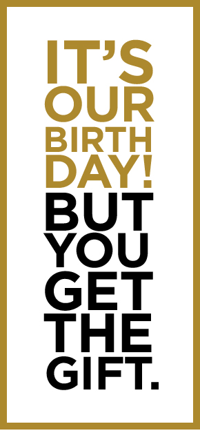 IT'S OUR BIRTHDAY! BUT YOU GET THE GIFT.