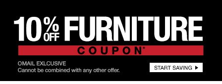 10% OFF FURNITURE COUPON* - OMAIL EXCLUSIVE - Cannot be combined with any other offer. START SAVING