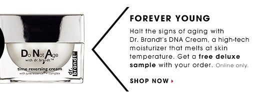 FOREVER YOUNG. Halt the signs of aging with Dr. Brandt's DNA Cream, a high-tech moisturizer that melts at skin temperature. Get a free deluxe sample with your order. Online only.