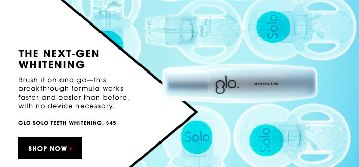 THE NEXT-GEN WHITENING Brush it on and goâ??this breakthrough formula works faster and easier than before, with no device necessary. GLO Solo Teeth Whitening, $45. SHOP NOW