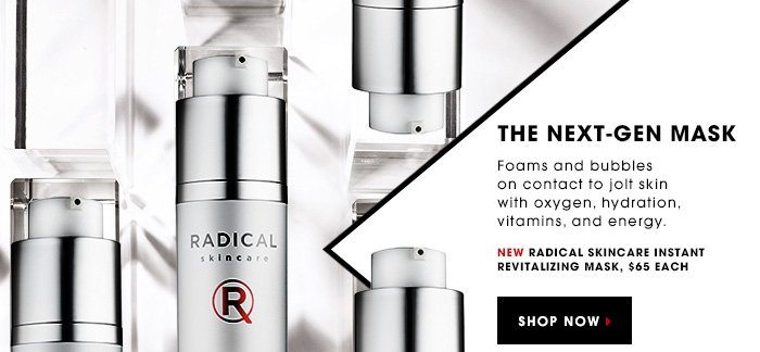 THE NEXT-GEN MASK. Foams and bubbles on contact to jolt skin with oxygen, hydration, vitamins, and energy. New Radical Skincare Instant Revitalizing Mask, $65 each. SHOP NOW