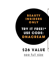 Beauty Insiders Only Try it Free!* Use code DNACREAM. $26 value. See full size